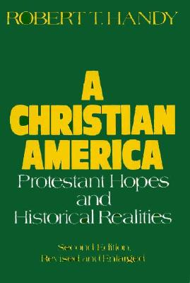 A Christian America: Protestant Hopes and Historical Realities, Handy, Robert T.