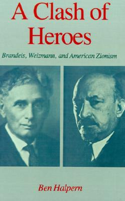 A Clash of Heroes: Brandeis, Weizmann, and American Zionism (Studies in Jewish History), Halpern, Ben