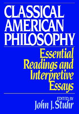 Image for Classical American Philosophy: Essential Readings and Interpretive Essays