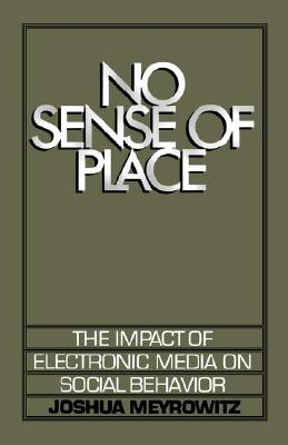 No Sense of Place: The Impact of Electronic Media on Social Behavior, Meyrowitz, Joshua