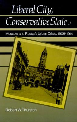 Liberal City, Conservative State: Moscow and Russia's Urban Crisis, 1906-1914, Thurston, Robert William