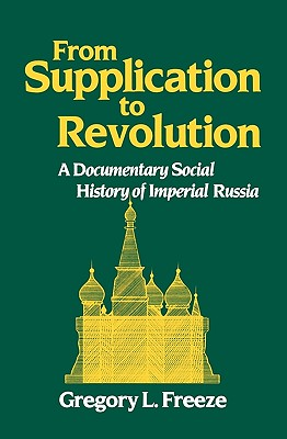 From Supplication to Revolution: A Documentary Social History of Imperial Russia, Gregory L. Freeze