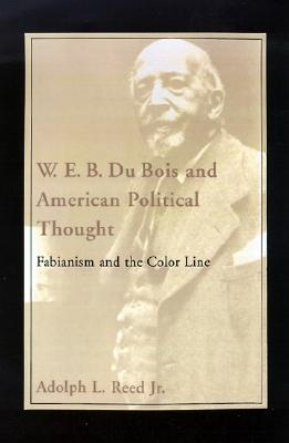 W. E. B. Du Bois and American Political Thought: Fabianism and the Color Line, ADOLPH L. REED JR.