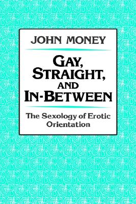 Gay, Straight, and In-Between: The Sexology of Erotic Orientation, Money, John