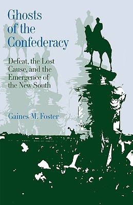 Ghosts of the Confederacy: Defeat, the Lost Cause and the Emergence of the New South, 1865-1913, Gaines M. Foster