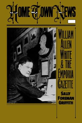Home Town News : William Allen White and the Emporia Gazette, Griffith, Sally Foreman