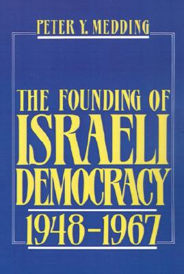 The Founding of Israeli Democracy, 1948 to 1967, Medding, Peter Y.