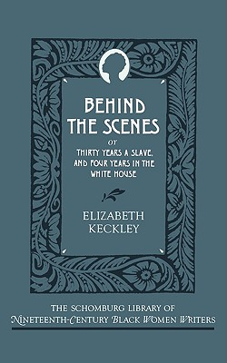 Behind the Scenes: Or, Thirty Years a Slave, and Four Years in the White House (The Schomburg Library of Nineteenth-Century Black Women Writers), Keckley, Elizabeth