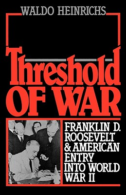 Threshold of War: Franklin D. Roosevelt and American Entry into World War II, Heinrichs, Waldo