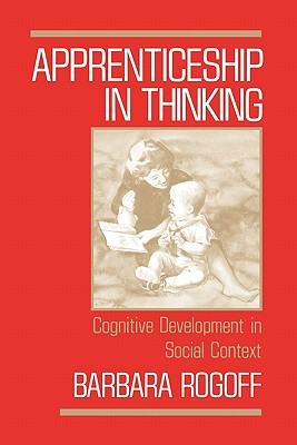 Apprenticeship in Thinking: Cognitive Development in Social Context, Rogoff, Barbara