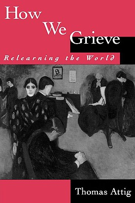 How We Grieve: Relearning the World (Understandings and Perspectives), Attig, Thomas