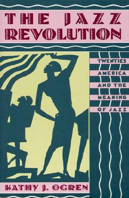 The Jazz Revolution: Twenties America and the Meaning of Jazz, Ogren, Kathy J.