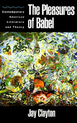 The Pleasures of Babel: Contemporary American Literature and Theory, Clayton, Jay