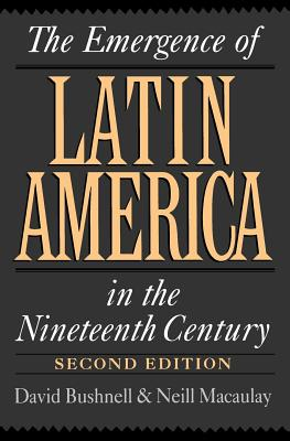 The Emergence of Latin America in the Nineteenth Century, Bushnell, David; MacAulay, Neill