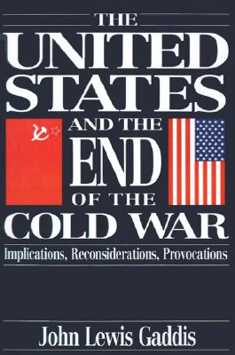 The United States and the End of the Cold War: Implications, Reconsiderations, Provocations, Gaddis, John Lewis
