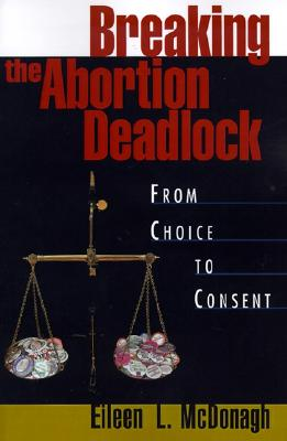 Breaking the Abortion Deadlock: From Choice to Consent, McDonagh, Eileen