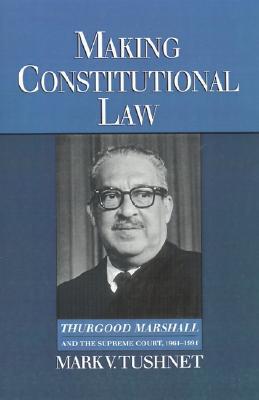 Image for Making Constitutional Law: Thurgood Marshall and the Supreme Court, 1961-1991