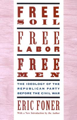 Free Soil, Free Labor, Free Men: The Ideology of the Republican Party before the Civil War, Eric Foner