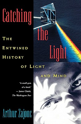 Catching the Light: The Entwined History of Light and Mind, Arthur Zajonc