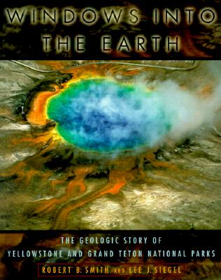 Windows into the Earth: The Geologic Story of Yellowstone and Grand Teton National Parks, Smith, Robert Baer;Siegel, Lee J.