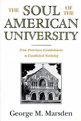 The Soul of the American University: From Protestant Establishment to Established Nonbelief, GEORGE M. MARSDEN