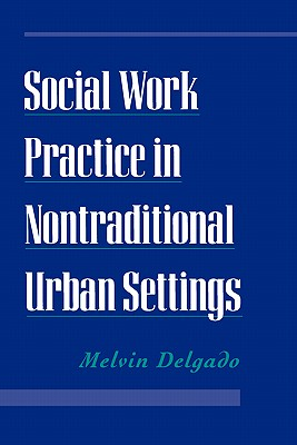 Social Work Practice in Nontraditional Urban Settings, Delgado, Melvin