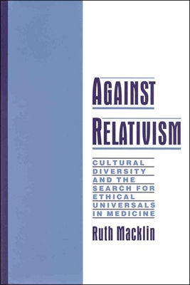 Against Relativism: Cultural Diversity and the Search for Ethical Universals in Medicine, Macklin, Ruth