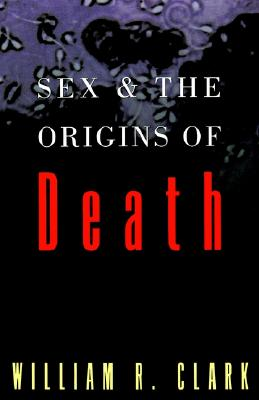 Sex and the Origins of Death, Clark, William R.