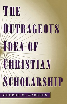 The Outrageous Idea of Christian Scholarship, GEORGE M. MARSDEN