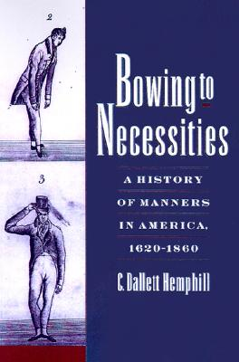 Bowing to Necessities: A History of Manners in America, 1620-1860, Hemphill, C. Dallett