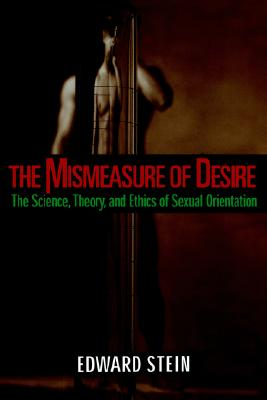 The Mismeasure of Desire: The Science, Theory, and Ethics of Sexual Orientation (Ideologies of Desire), Stein, Edward