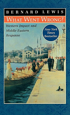 What Went Wrong: Western Impact and Middle Eastern Response, Lewis, Bernard