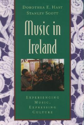 Music in Ireland: Experiencing Music, Expressing Culture (Global Music), Hast, Dorothea E.; Scott, Stanley