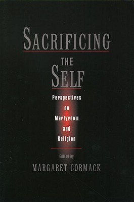 Image for Sacrificing the Self: Perspectives on Martyrdom and Religion (AAR the Religions) (AAR The Religions Series)