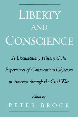 Image for Liberty and Conscience: A Documentary History of the Experiences of Conscientious Objectors in America through the Civil War