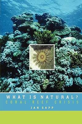 What Is Natural?: Coral Reef Crisis, Sapp, Jan
