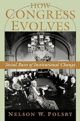 How Congress Evolves: Social Bases Of Institutional Change, Polsby, Nelson W.