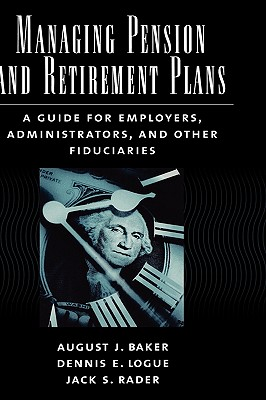Managing Pension and Retirement Plans: A Guide for Employers, Administrators, and Other Fiduciaries, Baker, August J.; Logue, Dennis E.; Rader, Jack S.