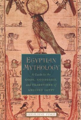 Egyptian mythology : a guide to the gods, goddesses, and traditions of ancient Egypt, PINCH, Geraldine