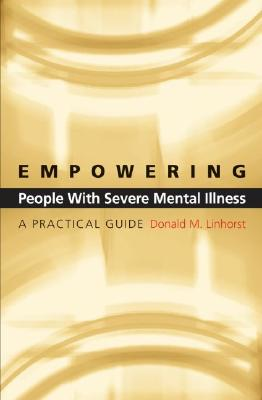 Empowering People with Severe Mental Illness: A Practical Guide, Linhorst, Donald M.
