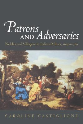 Patrons and Adversaries: Nobles and Villagers in Italian Politics, 1640-1760, Castiglione, Caroline