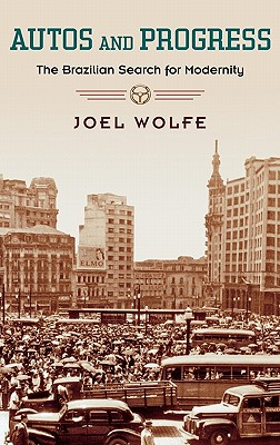 Autos and Progress: The Brazilian Search for Modernity, Wolfe, Joel