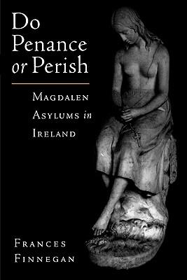 Do Penance or Perish: Magdalen Asylums in Ireland, Finnegan, Frances