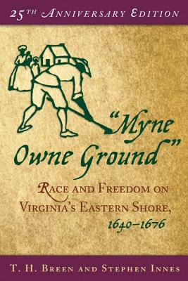 """""""Myne Owne Ground"""": Race and Freedom on Virginia's Eastern Shore, 1640-1676, Breen, T. H.; Innes, Stephen"""