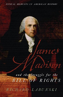 James Madison and the Struggle for the Bill of Rights (Pivotal Moments in American History), Labunski, Richard