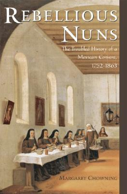Image for Rebellious Nuns: The Troubled History of a Mexican Convent, 1752-1863