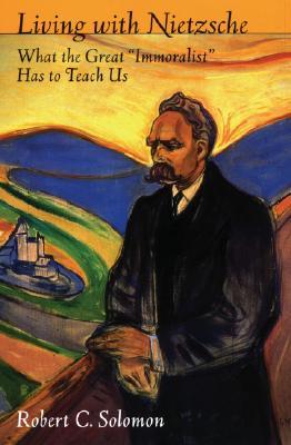 "Living with Nietzsche: What the Great ""Immoralist"" Has to Teach Us, Solomon, Robert C."