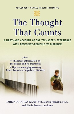 The Thought that Counts: A Firsthand Account of One Teenager's Experience with Obsessive-Compulsive Disorder (Adolescent Mental Health Initiative), Kant, Jared; Franklin  Ph.D., Martin; Andrews, Linda Wasmer
