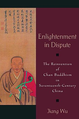 Enlightenment in Dispute: The Reinvention of Chan Buddhism in Seventeenth-Century China, Jiang Wu