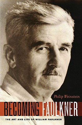 Becoming Faulkner: The Art and Life of William Faulkner, Weinstein, Philip